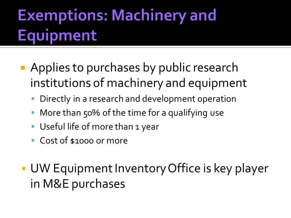  Applies to purchases by public research institutions of machinery and equipment  Directly in a research and development operation  More than 50% of the time for a qualifying use  Useful life of more than 1 year  Cost of $1000 or more  UW Equipment Inventory Office is key player in M&E purchases