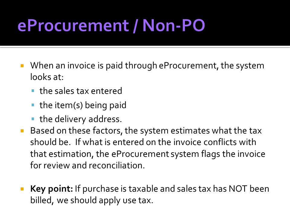  When an invoice is paid through eProcurement, the system looks at:  the sales tax entered  the item(s) being paid  the delivery address.