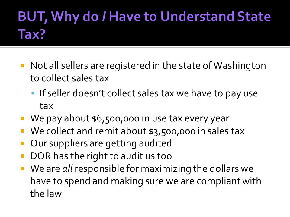 NNot all sellers are registered in the state of Washington to collect sales tax IIf seller doesn't collect sales tax we have to pay use tax WWe pay about $6,500,000 in use tax every year WWe collect and remit about $3,500,000 in sales tax OOur suppliers are getting audited DDOR has the right to audit us too WWe are all responsible for maximizing the dollars we have to spend and making sure we are compliant with the law