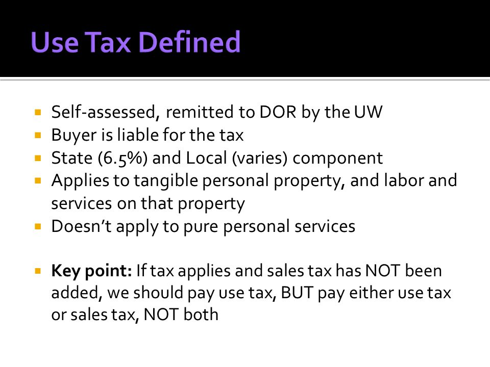  Self-assessed, remitted to DOR by the UW  Buyer is liable for the tax  State (6.5%) and Local (varies) component  Applies to tangible personal property, and labor and services on that property  Doesn't apply to pure personal services  Key point: If tax applies and sales tax has NOT been added, we should pay use tax, BUT pay either use tax or sales tax, NOT both