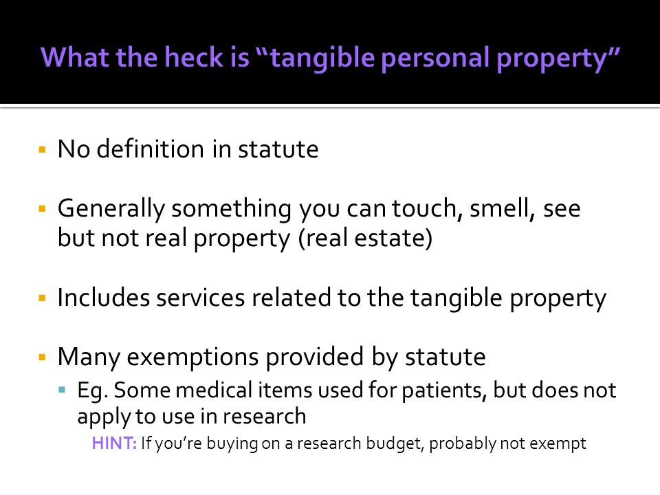 NNo definition in statute GGenerally something you can touch, smell, see but not real property (real estate) IIncludes services related to the tangible property MMany exemptions provided by statute EEg.