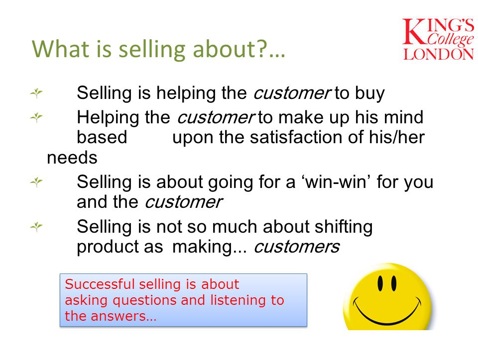 What is selling about … Selling is helping the customer to buy Helping the customer to make up his mind based upon the satisfaction of his/her needs Selling is about going for a 'win-win' for you and the customer Selling is not so much about shifting product as making...