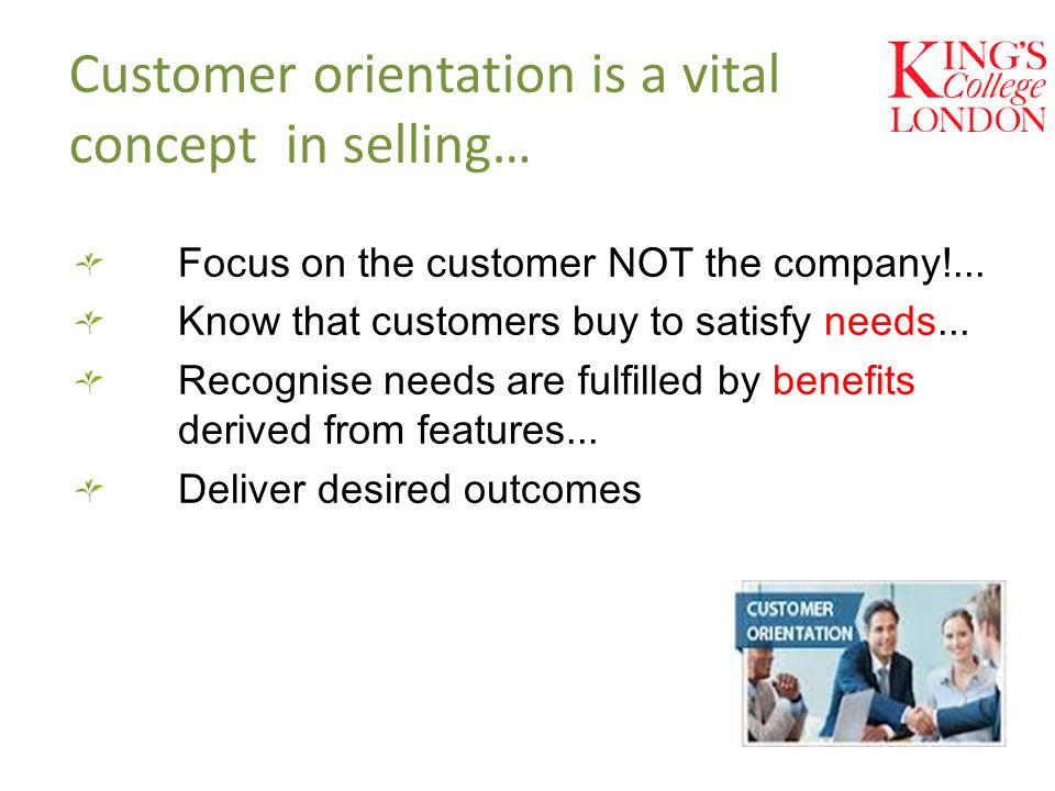 Customer orientation is a vital concept in selling… Focus on the customer NOT the company!...