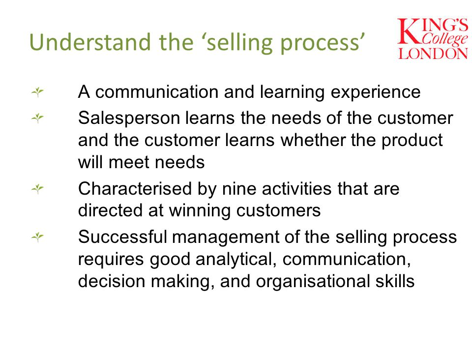 Understand the 'selling process' A communication and learning experience Salesperson learns the needs of the customer and the customer learns whether the product will meet needs Characterised by nine activities that are directed at winning customers Successful management of the selling process requires good analytical, communication, decision making, and organisational skills
