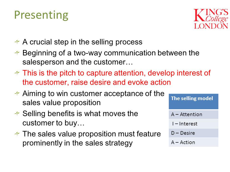 Presenting A crucial step in the selling process Beginning of a two-way communication between the salesperson and the customer… This is the pitch to capture attention, develop interest of the customer, raise desire and evoke action The selling model A – Attention I – Interest D – Desire A – Action Aiming to win customer acceptance of the sales value proposition Selling benefits is what moves the customer to buy… The sales value proposition must feature prominently in the sales strategy