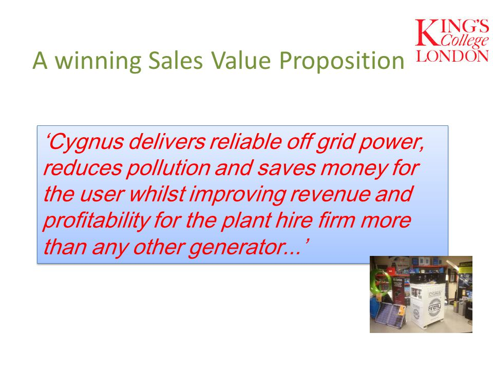 A winning Sales Value Proposition 'Cygnus delivers reliable off grid power, reduces pollution and saves money for the user whilst improving revenue an