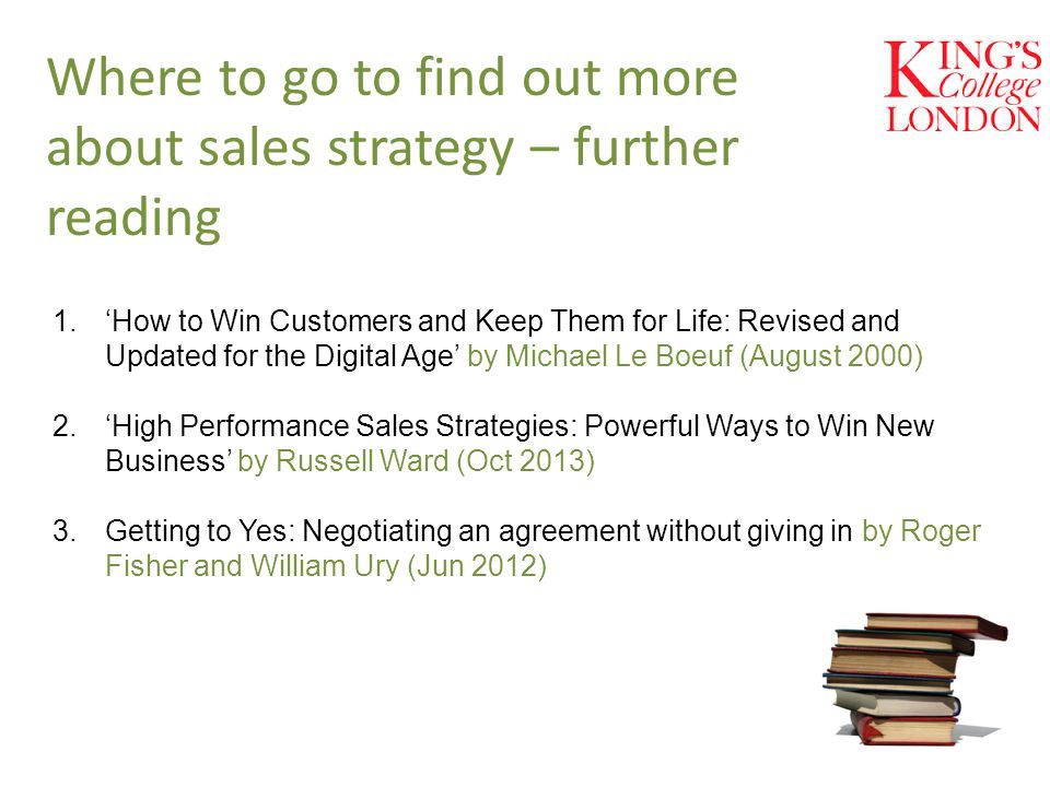 Where to go to find out more about sales strategy – further reading 1.'How to Win Customers and Keep Them for Life: Revised and Updated for the Digital Age' by Michael Le Boeuf (August 2000) 2.'High Performance Sales Strategies: Powerful Ways to Win New Business' by Russell Ward (Oct 2013) 3.Getting to Yes: Negotiating an agreement without giving in by Roger Fisher and William Ury (Jun 2012)