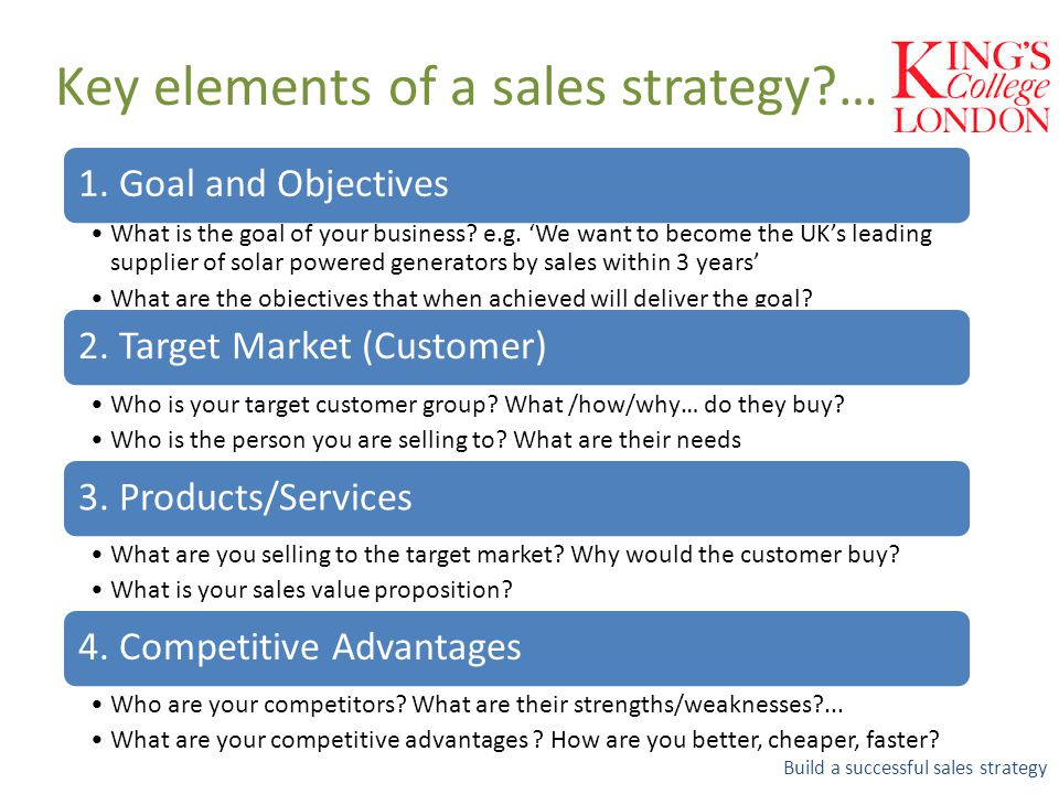 Key elements of a sales strategy?… Build a successful sales strategy 1. Goal and Objectives What is the goal of your business? e.g. 'We want to become