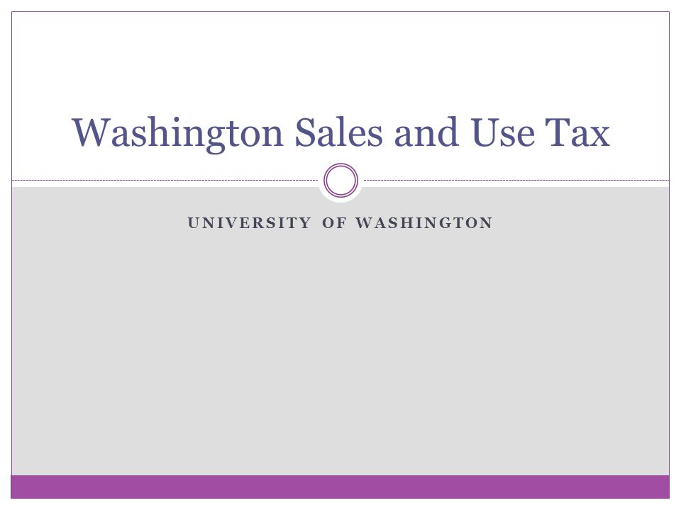 UNIVERSITY OF WASHINGTON Washington Sales and Use Tax