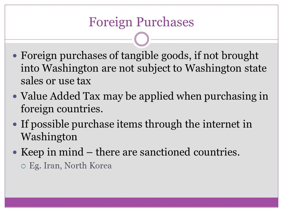 Foreign Purchases Foreign purchases of tangible goods, if not brought into Washington are not subject to Washington state sales or use tax Value Added Tax may be applied when purchasing in foreign countries.