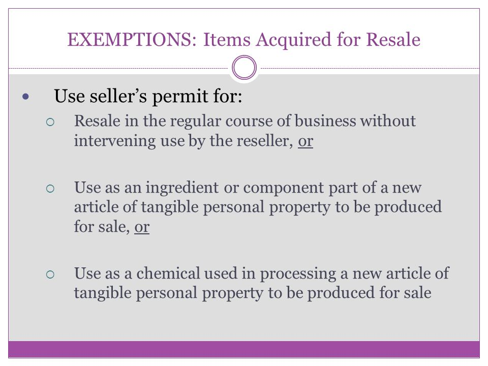 EXEMPTIONS: Items Acquired for Resale Use seller's permit for:  Resale in the regular course of business without intervening use by the reseller, or  Use as an ingredient or component part of a new article of tangible personal property to be produced for sale, or  Use as a chemical used in processing a new article of tangible personal property to be produced for sale