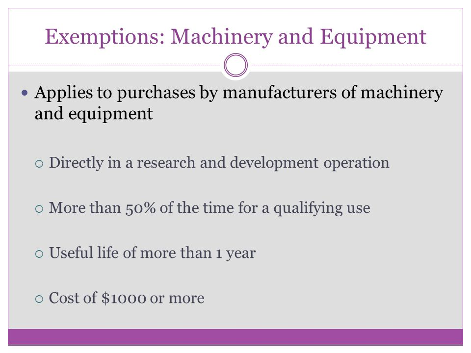 Exemptions: Machinery and Equipment Applies to purchases by manufacturers of machinery and equipment  Directly in a research and development operation  More than 50% of the time for a qualifying use  Useful life of more than 1 year  Cost of $1000 or more