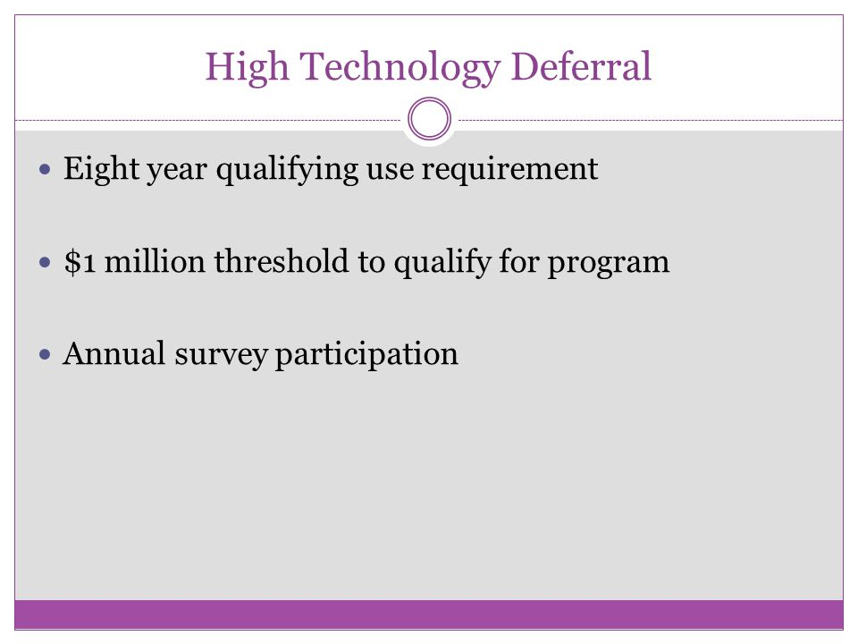 High Technology Deferral Eight year qualifying use requirement $1 million threshold to qualify for program Annual survey participation