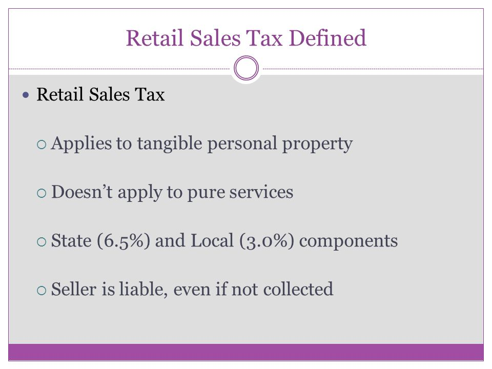 Retail Sales Tax Defined Retail Sales Tax  Applies to tangible personal property  Doesn't apply to pure services  State (6.5%) and Local (3.0%) components  Seller is liable, even if not collected