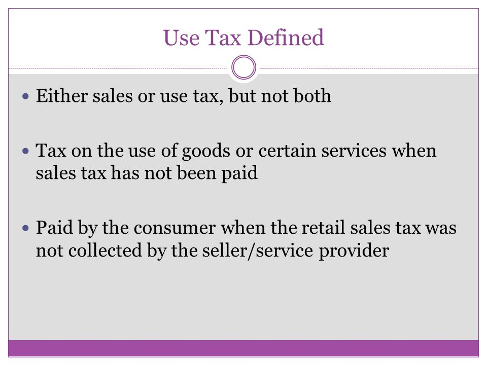 Use Tax Defined Either sales or use tax, but not both Tax on the use of goods or certain services when sales tax has not been paid Paid by the consumer when the retail sales tax was not collected by the seller/service provider