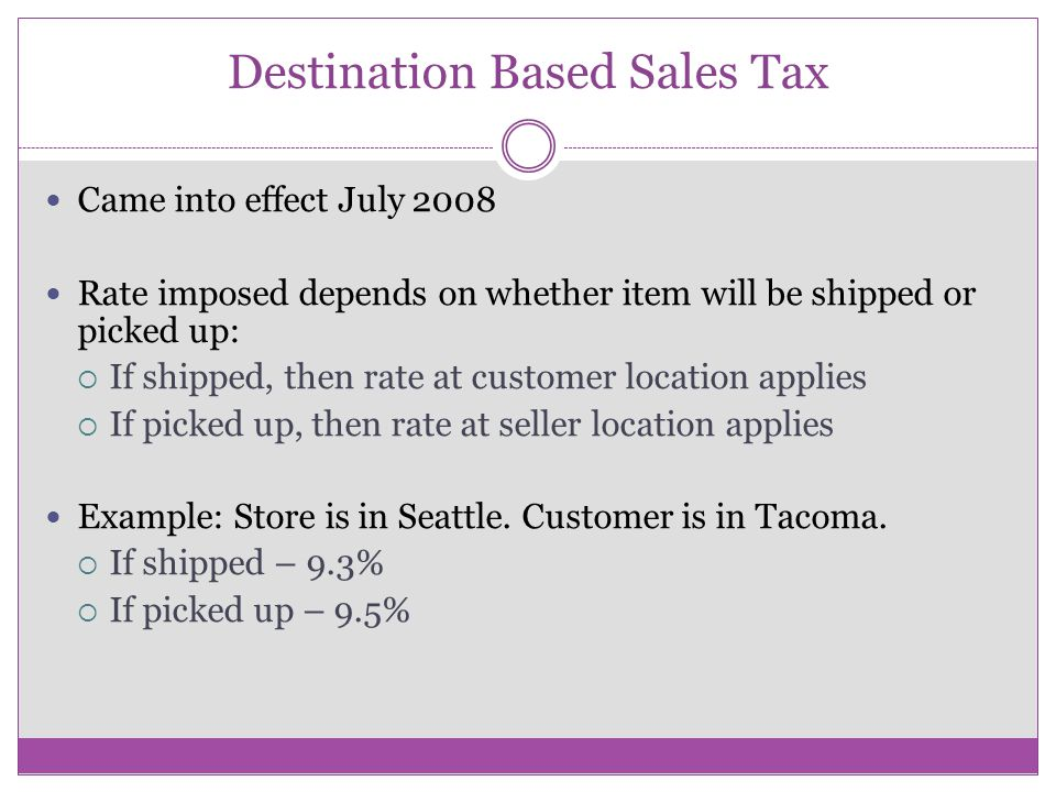 Destination Based Sales Tax Came into effect July 2008 Rate imposed depends on whether item will be shipped or picked up:  If shipped, then rate at customer location applies  If picked up, then rate at seller location applies Example: Store is in Seattle.