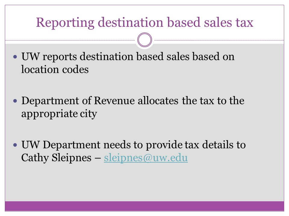 Reporting destination based sales tax UW reports destination based sales based on location codes Department of Revenue allocates the tax to the appropriate city UW Department needs to provide tax details to Cathy Sleipnes –