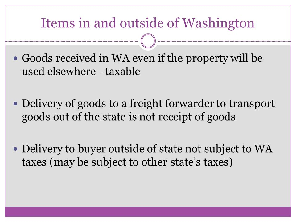 Items in and outside of Washington Goods received in WA even if the property will be used elsewhere - taxable Delivery of goods to a freight forwarder to transport goods out of the state is not receipt of goods Delivery to buyer outside of state not subject to WA taxes (may be subject to other state's taxes)