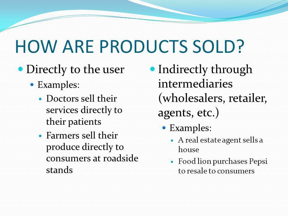 HOW ARE PRODUCTS SOLD? Directly to the user Examples: Doctors sell their services directly to their patients Farmers sell their produce directly to co
