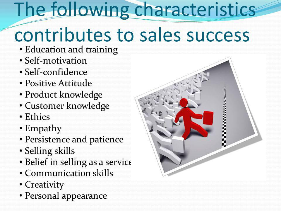 The following characteristics contributes to sales success Education and training Self-motivation Self-confidence Positive Attitude Product knowledge Customer knowledge Ethics Empathy Persistence and patience Selling skills Belief in selling as a service Communication skills Creativity Personal appearance
