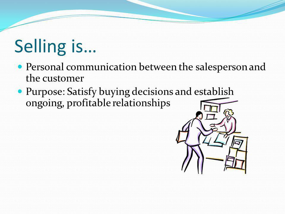 Selling is… Personal communication between the salesperson and the customer Purpose: Satisfy buying decisions and establish ongoing, profitable relati