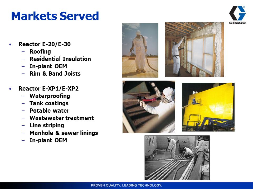 Markets Served Reactor E-20/E-30 –Roofing –Residential Insulation –In-plant OEM –Rim & Band Joists Reactor E-XP1/E-XP2 –Waterproofing –Tank coatings –Potable water –Wastewater treatment –Line striping –Manhole & sewer linings –In-plant OEM