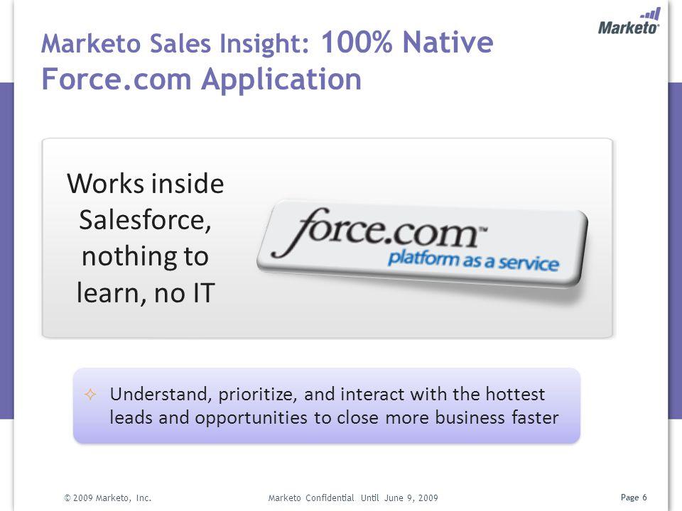 Page 6 Marketo Sales Insight: 100% Native Force.com Application © 2009 Marketo, Inc. Marketo Confidential Until June 9, 2009  Understand, prioritize,