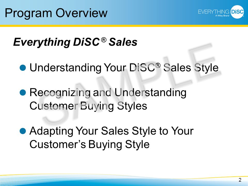 2 Program Overview Understanding Your DiSC ® Sales Style Recognizing and Understanding Customer Buying Styles Adapting Your Sales Style to Your Customer's Buying Style Everything DiSC ® Sales SAMPLE