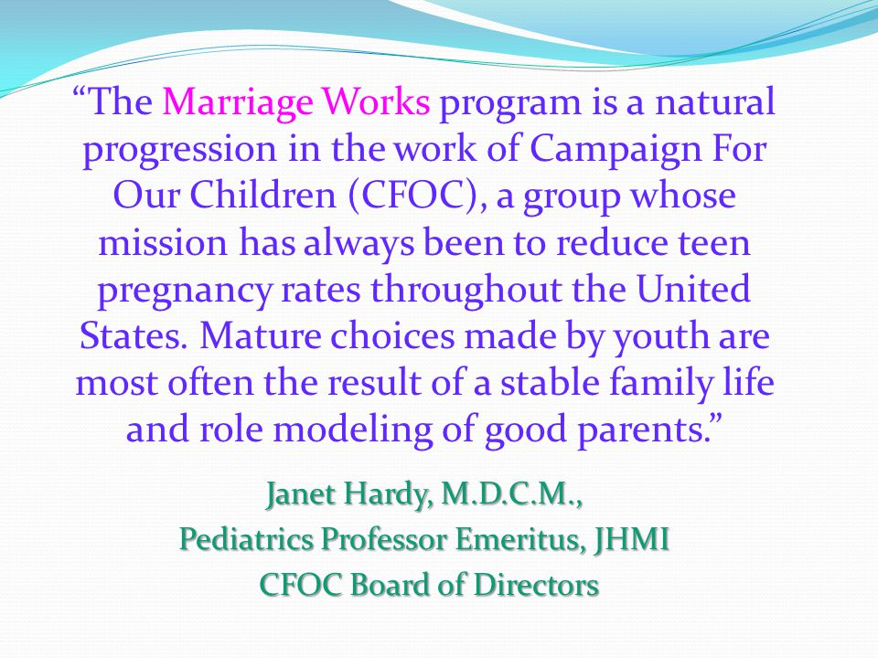 The Marriage Works program is a natural progression in the work of Campaign For Our Children (CFOC), a group whose mission has always been to reduce teen pregnancy rates throughout the United States.