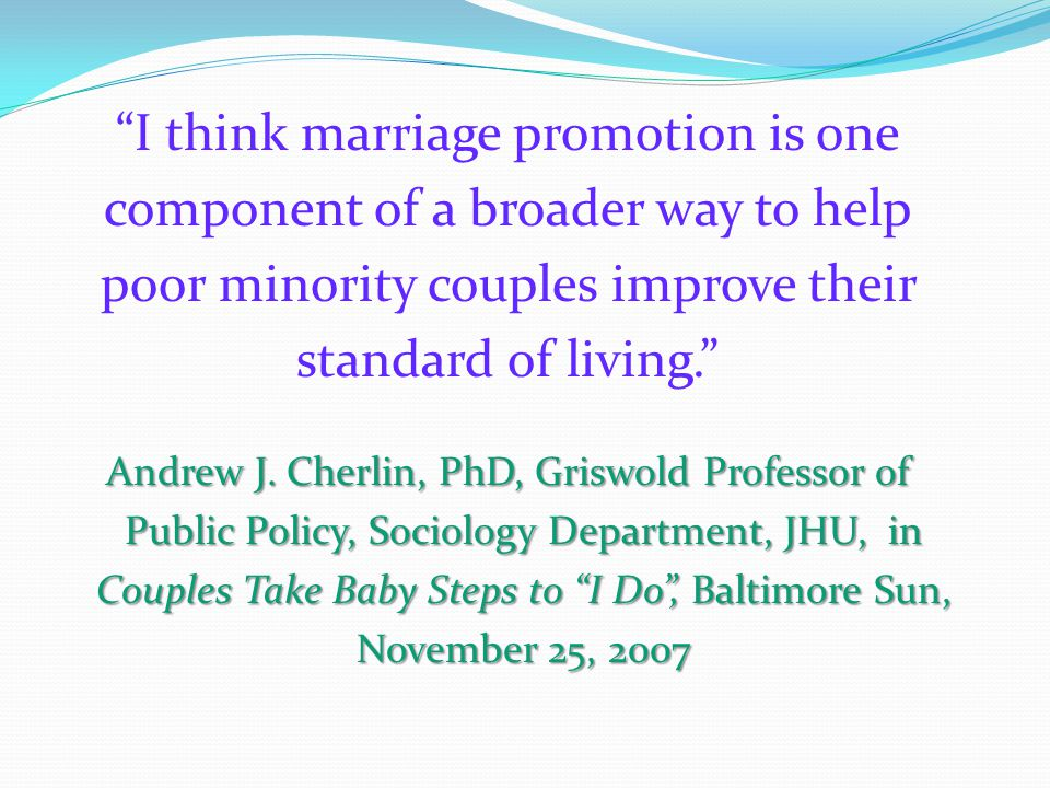 I think marriage promotion is one component of a broader way to help poor minority couples improve their standard of living. Andrew J.