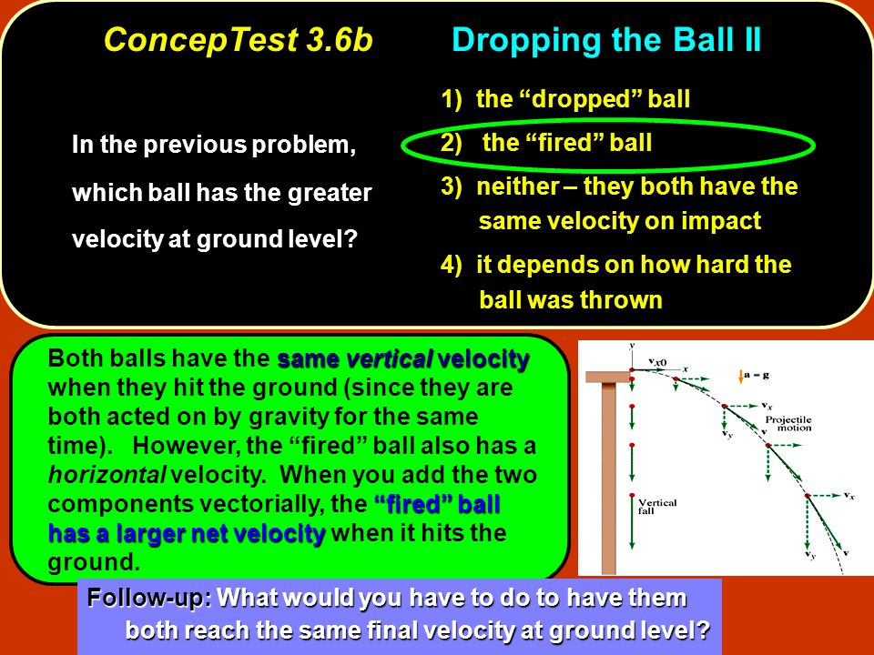"In the previous problem, which ball has the greater velocity at ground level? 1) the ""dropped"" ball 2) the ""fired"" ball 3) neither – they both have th"