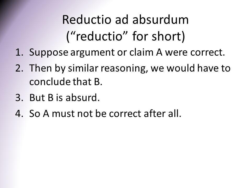 Reductio ad absurdum ( reductio for short) 1.Suppose argument or claim A were correct.