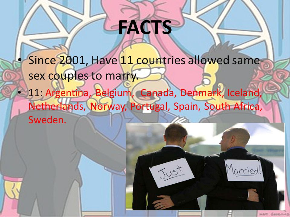 Since 2001, Have 11 countries allowed same- sex couples to marry. 11: Argentina, Belgium, Canada, Denmark, Iceland, Netherlands, Norway, Portugal, Spa