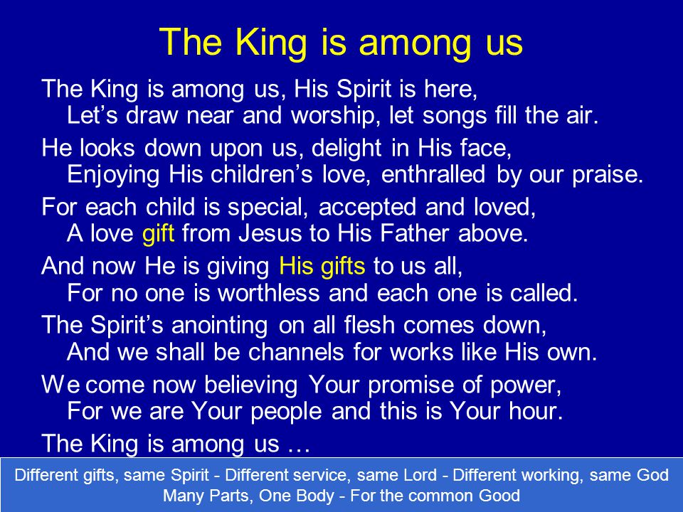 The King is among us The King is among us, His Spirit is here, Let's draw near and worship, let songs fill the air. He looks down upon us, delight in