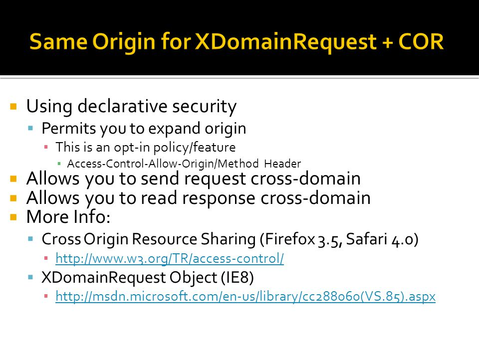  Using declarative security  Permits you to expand origin ▪ This is an opt-in policy/feature ▪ Access-Control-Allow-Origin/Method Header  Allows you to send request cross-domain  Allows you to read response cross-domain  More Info:  Cross Origin Resource Sharing (Firefox 3.5, Safari 4.0) ▪ http://www.w3.org/TR/access-control/ http://www.w3.org/TR/access-control/  XDomainRequest Object (IE8) ▪ http://msdn.microsoft.com/en-us/library/cc288060(VS.85).aspx http://msdn.microsoft.com/en-us/library/cc288060(VS.85).aspx