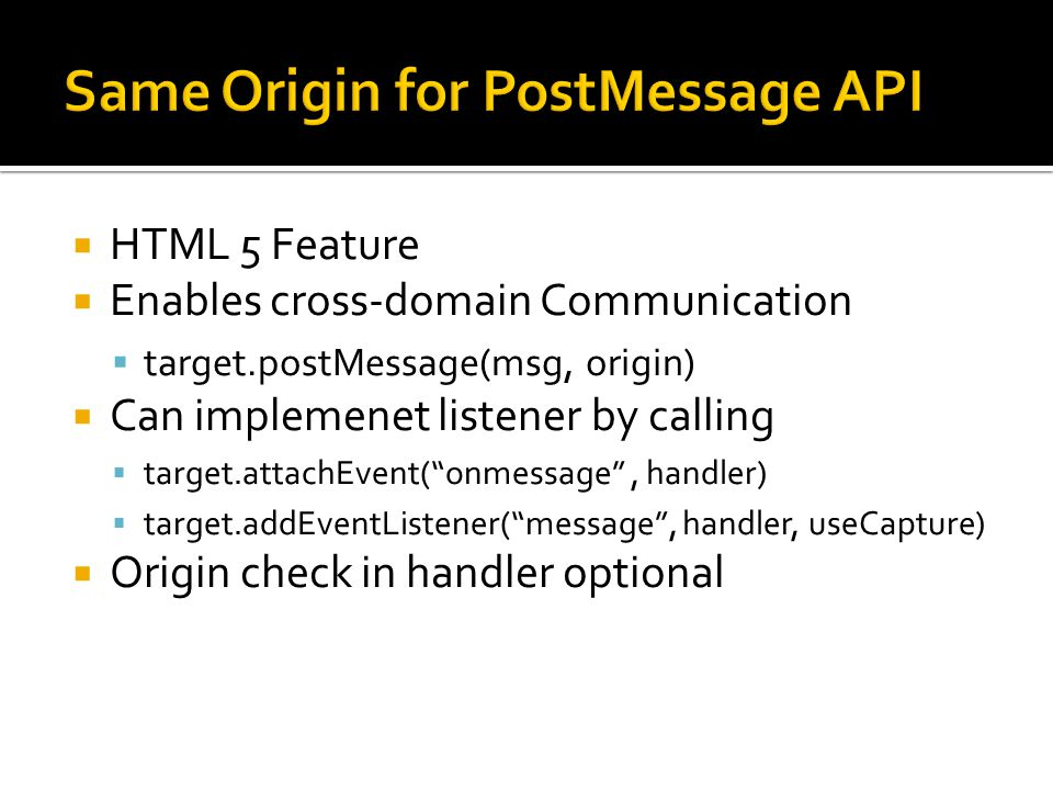  HTML 5 Feature  Enables cross-domain Communication  target.postMessage(msg, origin)  Can implemenet listener by calling  target.attachEvent( onmessage , handler)  target.addEventListener( message , handler, useCapture)  Origin check in handler optional