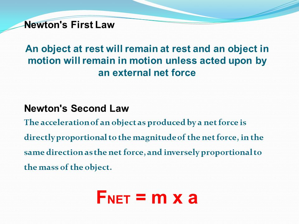 Newton s First Law An object at rest will remain at rest and an object in motion will remain in motion unless acted upon by an external net force Newton s Second Law The acceleration of an object as produced by a net force is directly proportional to the magnitude of the net force, in the same direction as the net force, and inversely proportional to the mass of the object.