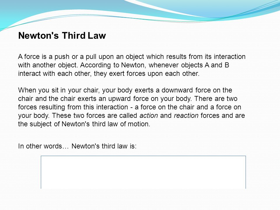 Newton s Third Law A force is a push or a pull upon an object which results from its interaction with another object.