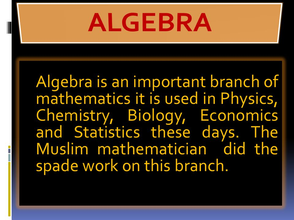 Algebra is an important branch of mathematics it is used in Physics, Chemistry, Biology, Economics and Statistics these days.