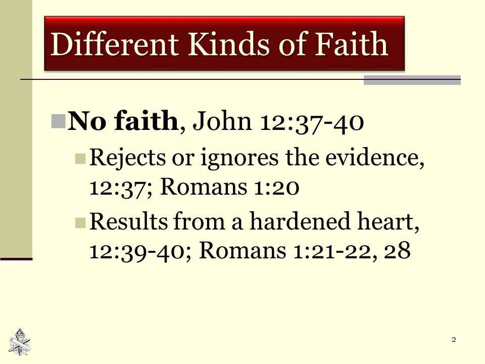 2 Different Kinds of Faith No faith, John 12:37-40 Rejects or ignores the evidence, 12:37; Romans 1:20 Results from a hardened heart, 12:39-40; Romans 1:21-22, 28