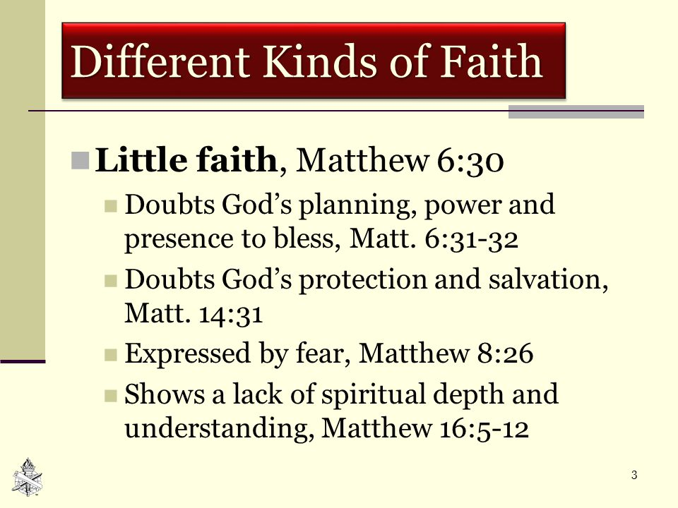 3 Different Kinds of Faith Little faith, Matthew 6:30 Doubts God's planning, power and presence to bless, Matt.