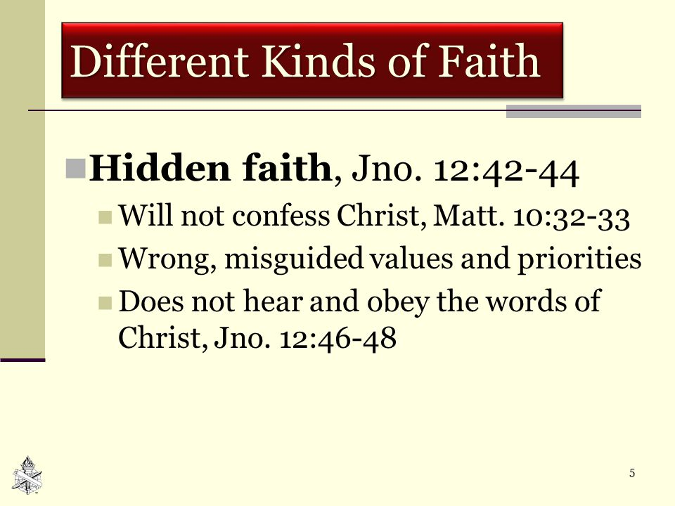 5 Different Kinds of Faith Hidden faith, Jno. 12:42-44 Will not confess Christ, Matt. 10:32-33 Wrong, misguided values and priorities Does not hear an