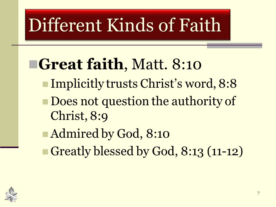 7 Different Kinds of Faith Great faith, Matt. 8:10 Implicitly trusts Christ's word, 8:8 Does not question the authority of Christ, 8:9 Admired by God,