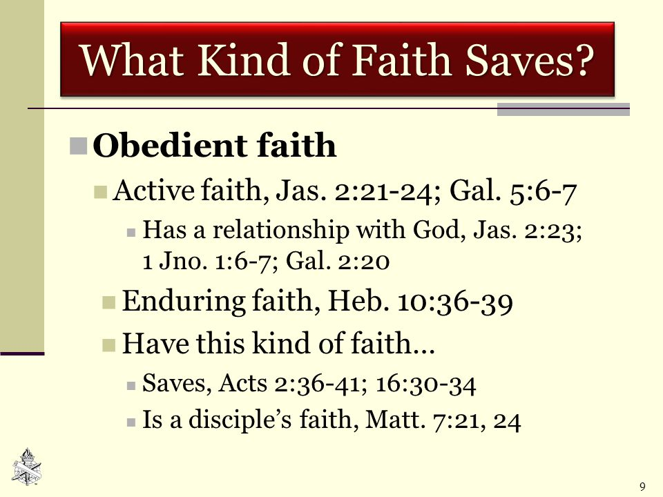 9 What Kind of Faith Saves? Obedient faith Active faith, Jas. 2:21-24; Gal. 5:6-7 Has a relationship with God, Jas. 2:23; 1 Jno. 1:6-7; Gal. 2:20 Endu