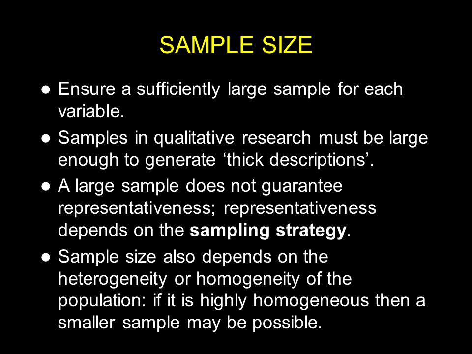 SAMPLE SIZE Large samples are preferable when: there are many variables; only small differences or small relationships are expected or predicted; the sample will be broken down into subgroups; the sample is heterogeneous in terms of the variables under study; reliable measures of the dependent variable are unavailable.