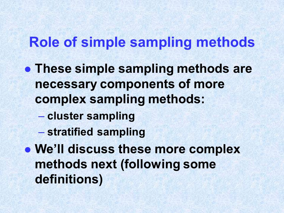 Role of simple sampling methods l These simple sampling methods are necessary components of more complex sampling methods: –cluster sampling –stratifi