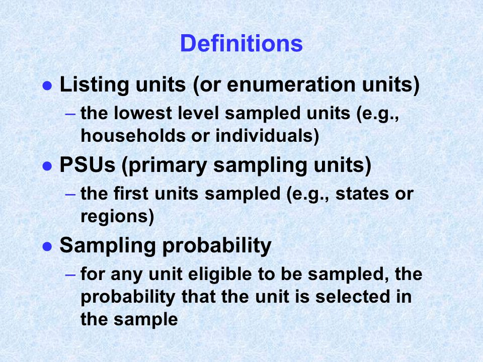 Definitions l Listing units (or enumeration units) –the lowest level sampled units (e.g., households or individuals) l PSUs (primary sampling units) –