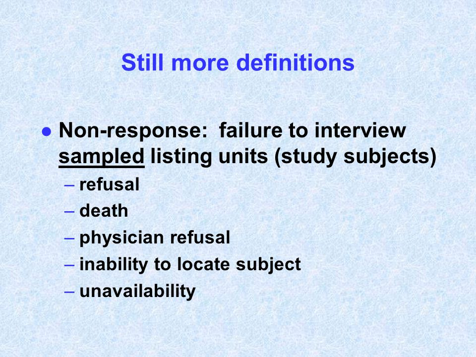 Still more definitions l Non-response: failure to interview sampled listing units (study subjects) –refusal –death –physician refusal –inability to lo