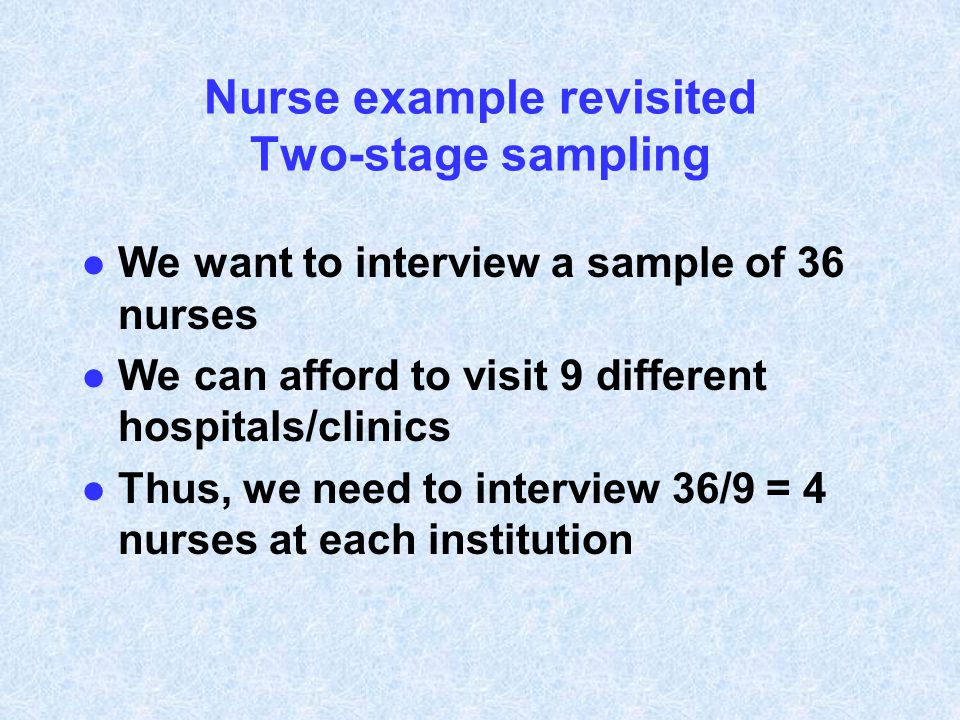 Nurse example revisited Two-stage sampling l We want to interview a sample of 36 nurses l We can afford to visit 9 different hospitals/clinics l Thus,