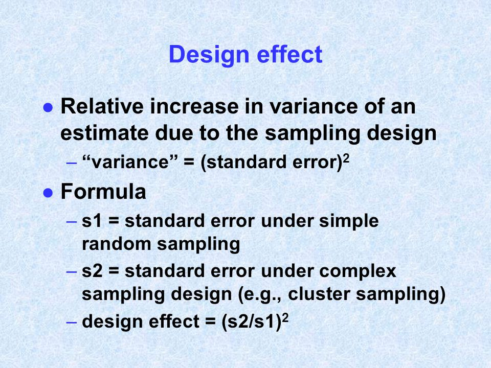 "Design effect l Relative increase in variance of an estimate due to the sampling design –""variance"" = (standard error) 2 l Formula –s1 = standard erro"